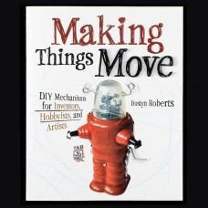 Making Things Move DIY Inventor's Handbook for Robots, Mechanisms and More!